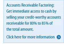 Accounts Receivable Factoring: Get immediate access to cash by selling your credit-worthy accounts receivable for 70% to 90% of the total amount. Click here for more information.