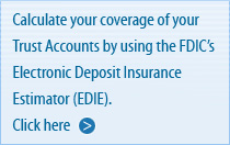 Calculate your coverage of your Trust Accounts by using the F D I C's Electronic Deposit Insurance Estimator (E D I E). Click here.