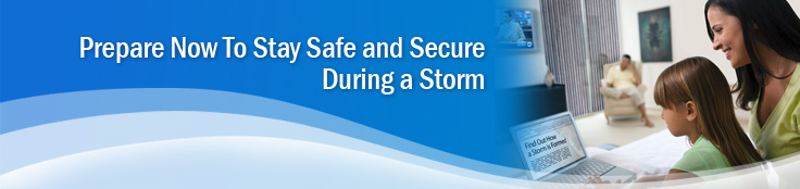 repare now to stay safe and secure during a storm.